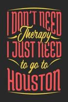 I Don't Need Therapy I Just Need To Go To Houston