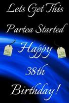 Lets Get This Partea Started Happy 38th Birthday: Funny 38th Birthday Gift Journal / Notebook / Diary Quote (6 x 9 - 110 Blank Lined Pages)