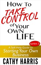 How To Take Control Of Your Own Life: A Self-Help Guide to Starting Your Own Business (Series 2)