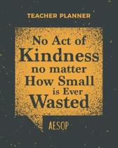 Teacher Planner No Act Of Kindness No Matter How Small Is Ever Wasted Aesop