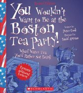 You Wouldn't Want to Be at the Boston Tea Party! (Revised Edition) (You Wouldn't Want To... American History)