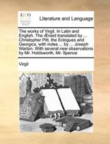 The Works of Virgil. in Latin and English. the Aeneid Translated by ... Christopher Pitt, the Eclogues and Georgics, with Notes ... by ... Joseph Warton. with Several New Observations by Mr. Holdsworth, Mr. Spence Volume 1 of 4