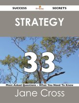 Strategy 33 Success Secrets - 33 Most Asked Questions On Strategy - What You Need To Know