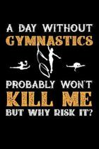A Day Without Gymnastics Probably Won't Kill Me But Why Risk It?: Weekly 100 page 6 x 9 journal to jot down your ideas and notes