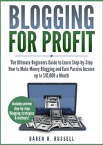 Blogging for Profit: The Ultimate Beginners Guide to Learn Step-by-Step How to Make Money Blogging and Earn Passive Income up to $10,000 a Month