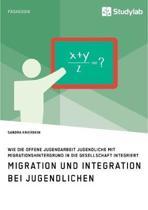 Migration Und Integration Bei Jugendlichen. Wie Die Offene Jugendarbeit Jugendliche Mit Migrationshintergrund in Die Gesellschaft Integriert