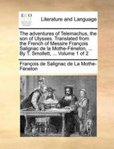 The Adventures of Telemachus, the Son of Ulysses. Translated from the French of Messire Franois Salignac de La Mothe-Fnelon, ... by T. Smollett, ... Volume 1 of 2