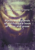 Plains and Uplands of Old France a Book of Verse and Prose