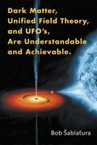 Dark Matter, Unified Field Theory, and Ufo'S, Are Understandable and Achievable.