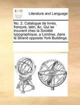 No. 2. Catalogue de Livres, Fran ois, Latin, &c. Qui Se Trouvent Chez La Soci t Typographique, a Londres, Dans Le Strand Opposite York Buildings.