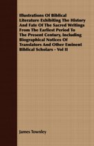 Illustrations Of Biblical Literature Exhibiting The History And Fate Of The Sacred Writings From The Earliest Period To The Present Century, Including Biographical Notices Of Translators And Other Eminent Biblical Scholars - Vol II