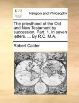 The Priesthood of the Old and New Testament by Succession. Part. 1. in Seven Letters. ... by R.C. M.a