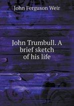 John Trumbull. a Brief Sketch of His Life