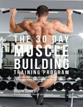 The 30 Day Muscle Building Training Program: The Solution to Increasing Muscle Mass for Bodybuilders, Athletes, and People Who Just Want to Have a Better Body