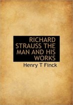 Richard Strauss the Man and His Works