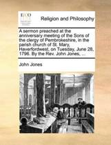 A Sermon Preached at the Anniversary Meeting of the Sons of the Clergy of Pembrokeshire, in the Parish Church of St. Mary, Haverfordwest, on Tuesday, June 28, 1796. by the Rev. John Jones, ...