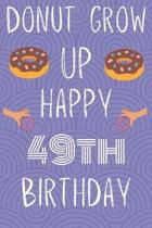 Donut Grow Up Happy 49th Birthday: Funny 49th Birthday Gift Donut Pun Journal / Notebook / Diary (6 x 9 - 110 Blank Lined Pages)