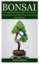 Bonsai: The Complete Step-By-Step Guide On How To Train, Grow, Cultivate, Create, Water, Prune, Repot And Care For Bonsai Tree