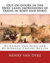 Out-Of-Doors in the Holy Land; Impressions of Travel in Body and Spirit.