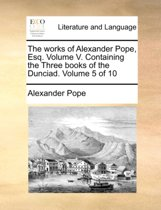 The Works of Alexander Pope, Esq. Volume V. Containing the Three Books of the Dunciad. Volume 5 of 10
