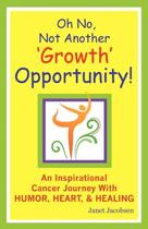 Oh No, Not Another 'growth' Opportunity! an Inspirational Cancer Journey with Humor, Heart, and Healing