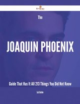 The Joaquin Phoenix Guide That Has It All - 213 Things You Did Not Know