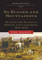 So Rugged and Mountainous: Blazing the Trails to Oregon and California, 1812-1848
