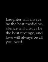 Laughter will always be the best medicine, Silence will always be the best revenge And love will always be all you need.