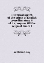 Historical Sketch of the Origin of English Prose Literature & of Its Progress Till the Reign of James I