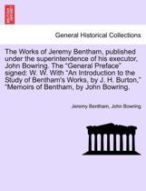 The Works of Jeremy Bentham, Published Under the Superintendence of His Executor, John Bowring. the General Preface Signed