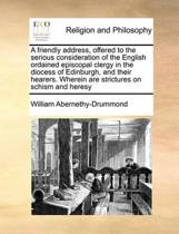 A Friendly Address, Offered to the Serious Consideration of the English Ordained Episcopal Clergy in the Diocess of Edinburgh, and Their Hearers. Wherein Are Strictures on Schism and Heresy