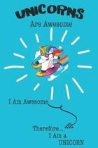 Unicorns Are Awesome I Am Awesome Therefore I Am a Unicorn: Cute Unicorn Lovers Journal / Notebook / Diary / Birthday or Christmas Gift (6x9 - 110 Bla