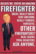 Funny Trump Journal - Believe Me. You're An Amazing Firefighter Great, Really Great. Very Awesome. Fantastic. Other Firefighters? Total Disasters. Ask