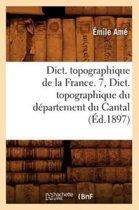 Dict. Topographique de la France. 7, Dict. Topographique Du D�partement Du Cantal (�d.1897)