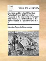 Memoirs and Travels of Mauritius Augustus Count de Benyowsky; Magnate of the Kingdoms of Hungary and Poland, One of the Chiefs of the Confederation of Poland Volume 1 of 2