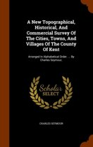 A New Topographical, Historical, and Commercial Survey of the Cities, Towns, and Villages of the County of Kent