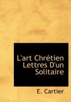 L'Art Chr Tien Lettres D'Un Solitaire