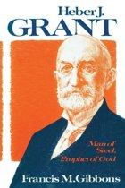 Heber J. Grant: Man of Steel, Prophet of God