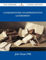 Considerations on Representative Government - The Original Classic Edition