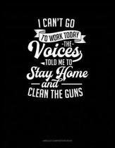 I Can't Go to Work Today the Voices Told Me to Stay Home and Clean the Guns