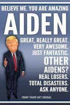 Funny Trump Journal - Believe Me. You Are Amazing Aiden Great, Really Great. Very Awesome. Just Fantastic. Other Aidens? Real Losers. Total Disasters.