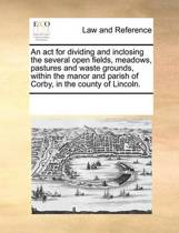 An ACT for Dividing and Inclosing the Several Open Fields, Meadows, Pastures and Waste Grounds, Within the Manor and Parish of Corby, in the County of Lincoln.