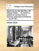 Sermons by the Late REV. MR William Beat, ... to Which Is Added an Extract from a Sermon Preached at Kilrenny ... by Dr Hill, ...