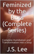 Feminized by the Boss (Complete Series): Complete Humiliation and Transformation into a Sissy
