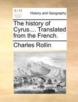 The History of Cyrus.... Translated from the French.