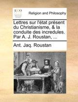 Lettres Sur l' tat Pr sent Du Christianisme, & La Conduite Des Incredules. Par A. J. Roustan, ...