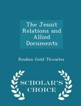 The Jesuit Relations and Allied Documents - Scholar's Choice Edition