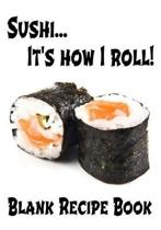 Sushi... It's How I Roll - Blank Recipe Book: 7'' x 10'' Blank Recipe Book for Sushi Chefs - Cute Interior Pages - White Roll Cover (50 Pages)