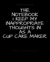 The Notebook I Keep My Inappropriate Thoughts In As A Cup Cake Maker: BLANK - JOURNAL - NOTEBOOK - COLLEGE RULE LINED - 7.5'' X 9.25'' -150 pages: Funny