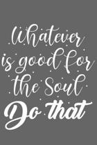 Whatever is Good for the Soul Do That: Whatever is Good for the Soul Do That Gift 6x9 Journal Gift Notebook with 125 Lined Pages